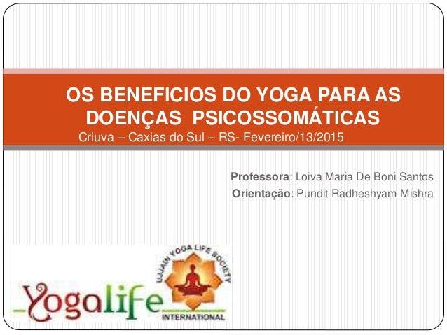 OS BENEFICIOS DO YOGA PARA AS DOENÇAS PSICOSSOMÁTICAS Criuva – Caxias do Sul – RS- Fevereiro/13/2015 Professora: Loiva Mar...
