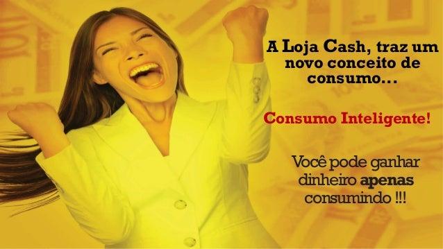 Você pode ganhar dinheiro apenas consumindo !!!  A Loja Cash, traz um novo conceito de consumo...  Consumo Inteligente!