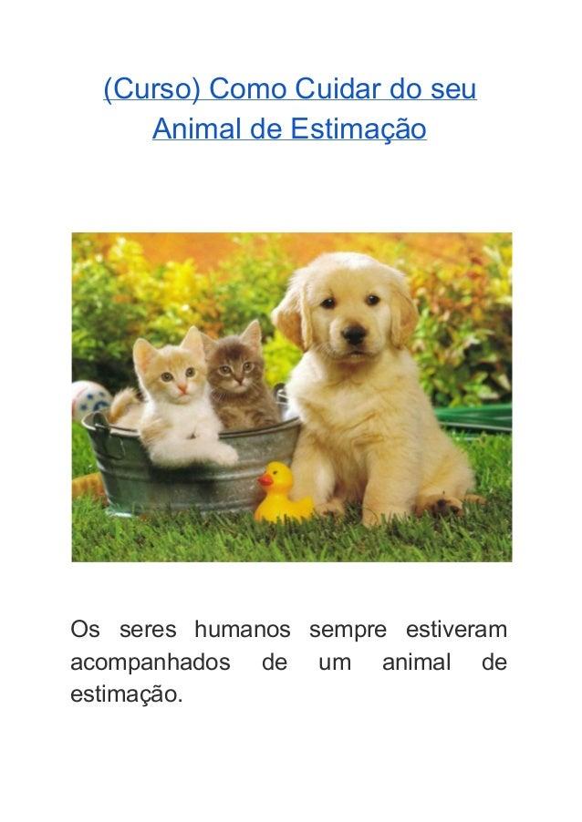 (Curso)ComoCuidardoseu AnimaldeEstimação     Os seres humanos sempre estiveram     acompanhados de um ani...