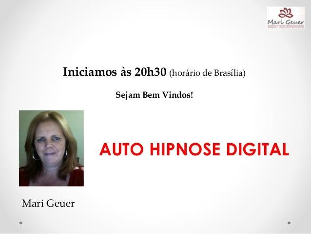 Iniciamos às 20h30 (horário de Brasília) Sejam Bem Vindos! Mari Geuer AUTO HIPNOSE DIGITAL