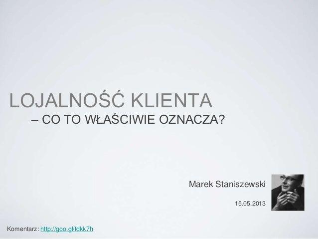 LOJALNOŚĆ KLIENTA – CO TO WŁAŚCIWIE OZNACZA? Marek Staniszewski 15.05.2013 Komentarz: http://goo.gl/fdkk7h