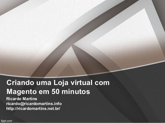 Criando uma Loja virtual comMagento em 50 minutosRicardo Martinsricardo@ricardomartins.infohttp://ricardomartins.net.br/
