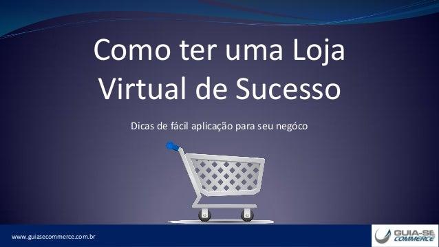 www.guiasecommerce.com.br Como ter uma Loja Virtual de Sucesso Dicas de fácil aplicação para seu negóco