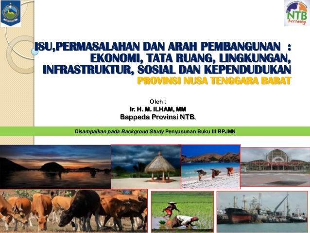 Oleh : Ir. H. M. ILHAM, MM Bappeda Provinsi NTB. Disampaikan pada Backgroud Study Penyusunan Buku III RPJMN ISU,PERMASALAH...