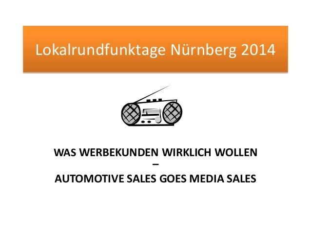 Lokalrundfunktage Nürnberg 2014 WAS WERBEKUNDEN WIRKLICH WOLLEN – AUTOMOTIVE SALES GOES MEDIA SALES