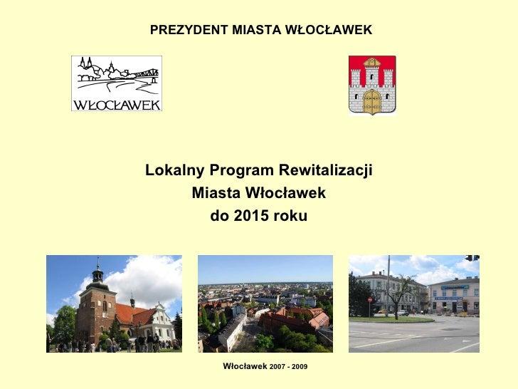 PREZYDENT MIASTA WŁOCŁAWEK   Lokalny Program Rewitalizacji Miasta Włocławek do 2015 roku Włocławek  2007 - 2009