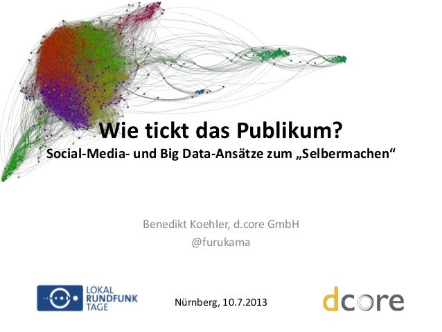 """Wie tickt das Publikum? Social-Media- und Big Data-Ansätze zum """"Selbermachen""""  Benedikt Koehler, d.core GmbH @furukama  Nü..."""