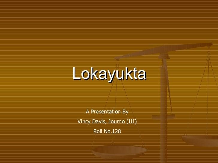 Lokayukta   A Presentation ByVincy Davis, Journo (III)      Roll No.128