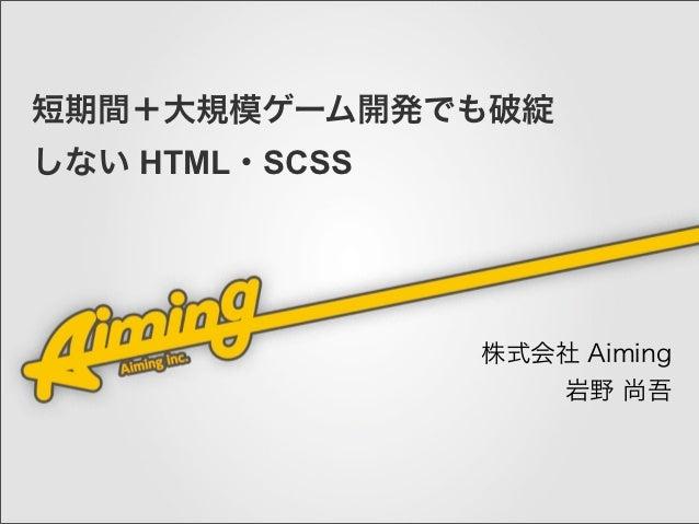 短期間+大規模ゲーム開発でも破綻しない HTML・SCSS                株式会社 Aiming                   岩野 尚吾