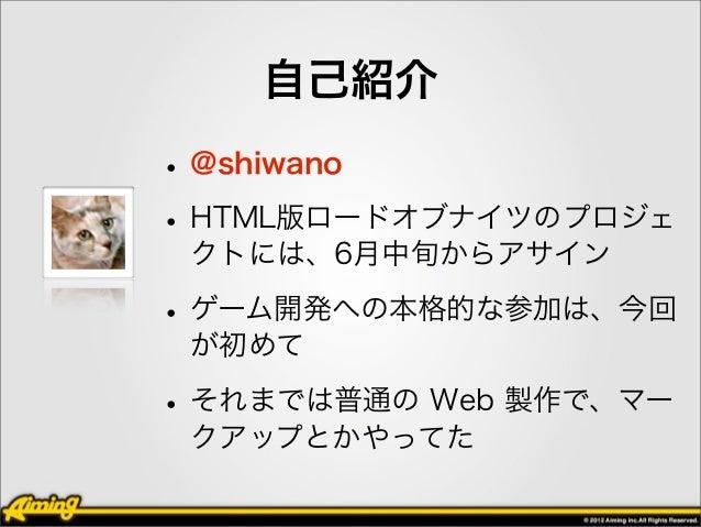 自己紹介• @shiwano• HTML版ロードオブナイツのプロジェ クトには、6月中旬からアサイン• ゲーム開発への本格的な参加は、今回 が初めて• それまでは普通の Web 製作で、マー クアップとかやってた