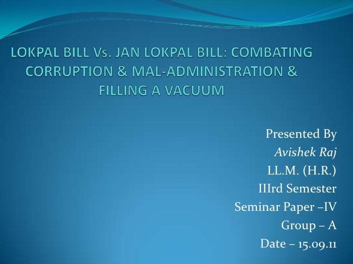 LOKPAL BILL Vs. JAN LOKPAL BILL: COMBATING CORRUPTION & MAL-ADMINISTRATION & FILLING A VACUUM<br />Presented By <br />Avis...