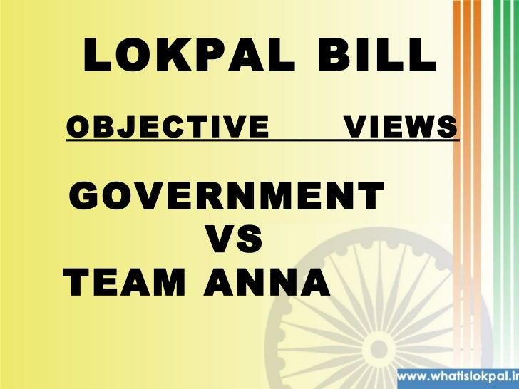 LOKPAL BILL  GOVERNMENT  VS TEAM ANNA  OBJECTIVE  VIEWS