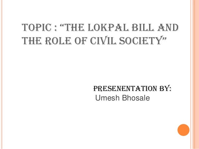 "Topic : ""The lokpal bill and the role of civil SocieTy"" Presenentation by: Umesh Bhosale"