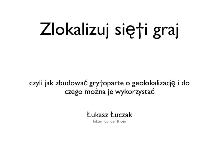 Zlokalizuj sięi graj <ul><li>czyli jak zbudować gryoparte o geolokalizację i do czego można je wykorzystać </li></ul>Łuk...