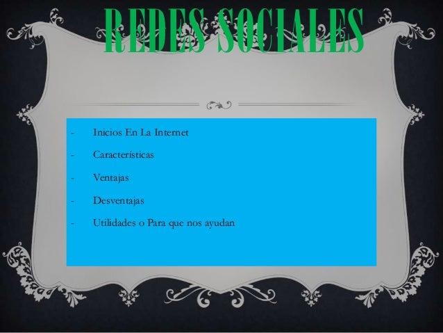 REDES SOCIALES-   Inicios En La Internet-   Características-   Ventajas-   Desventajas-   Utilidades o Para que nos ayudan