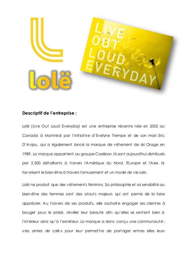 Descriptif de l'entreprise : Lolë (Live Out Loud Everyday) est une entreprise récente née en 2002 au Canada à Montréal par...