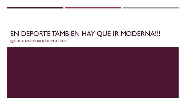 EN DEPORTE TAMBIEN HAY QUE IR MODERNA!!! @ACTUALIZATUROPA.BLOGSPOT.COM.ES
