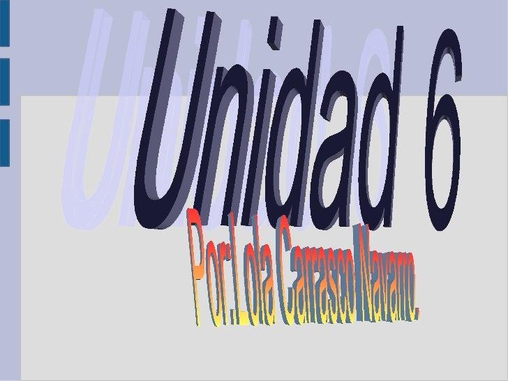 Unidad 6 Por:Lola Carrasco Navarro.