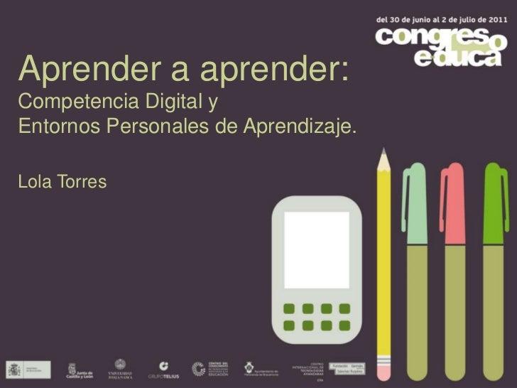 Aprender a aprender: <br />Competencia Digital y <br />Entornos Personales de Aprendizaje.<br />Lola Torres<br />