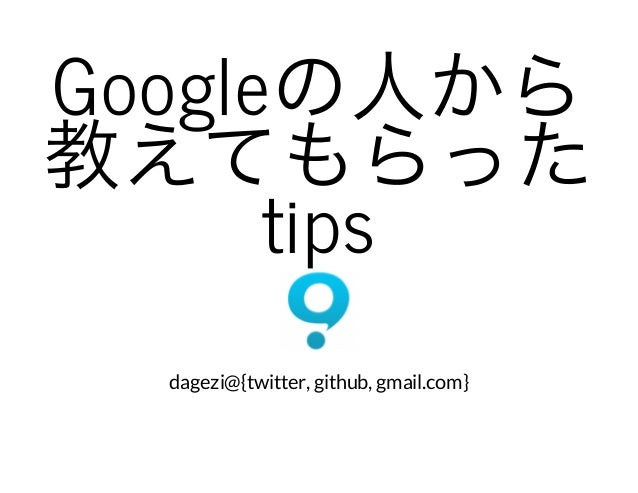 Googleの人から教えてもらったtips dagezi@{twitter, github, gmail.com}