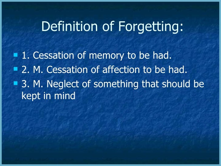 Definition of Forgetting: <ul><li>1. Cessation of memory to be had.  </li></ul><ul><li>2. M. Cessation of affection to be ...