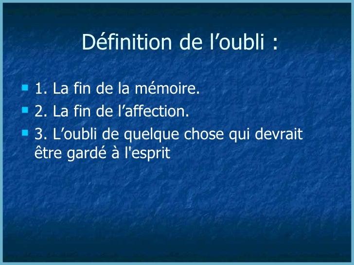 Définition de l'oubli : <ul><li>1. La fin de la mémoire. </li></ul><ul><li>2. La fin de l'affection. </li></ul><ul><li>3. ...