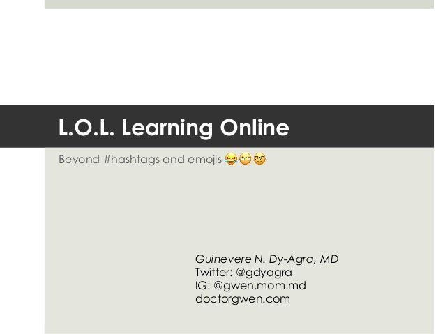 L.O.L. Learning Online Beyond #hashtags and emojis 😂 🙄 🤓 Guinevere N. Dy-Agra, MD Twitter: @gdyagra IG: @gwen.mom.md docto...