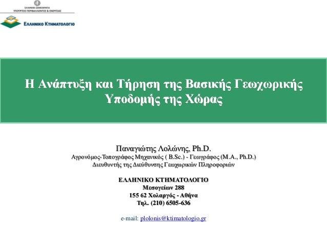 Η Ανάπτυξη και Τήρηση της Βασικής Γεωχωρικής Υποδομής της Χώρας Παναγιώτης Λολώνης, Ph.D. Αγρονόμος-Τοπογράφος Μηχανικός (...
