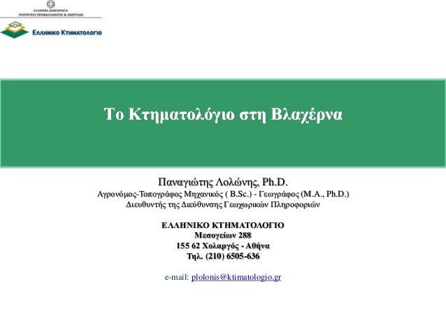 Το Κτηματολόγιο στη Βλαχέρνα Παναγιώτης Λολώνης, Ph.D. Αγρονόμος-Τοπογράφος Μηχανικός ( B.Sc.) - Γεωγράφος (M.A., Ph.D.) Δ...