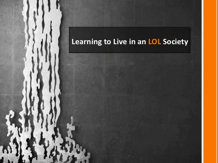 Learning to Live in an LOL Society<br />