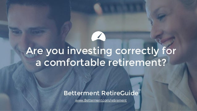 Betterment RetireGuide www.Betterment.com/retirement Are you investing correctly for a comfortable retirement? TM