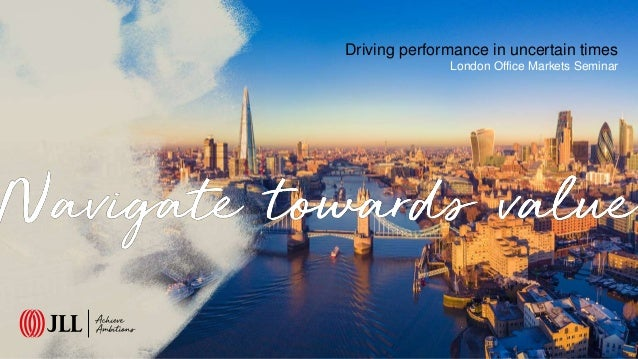 Driving performance in uncertain times London Office Markets Seminar