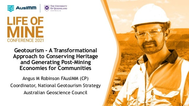 Geotourism - A Transformational Approach to Conserving Heritage and Generating Post-Mining Economies for Communities Angus...
