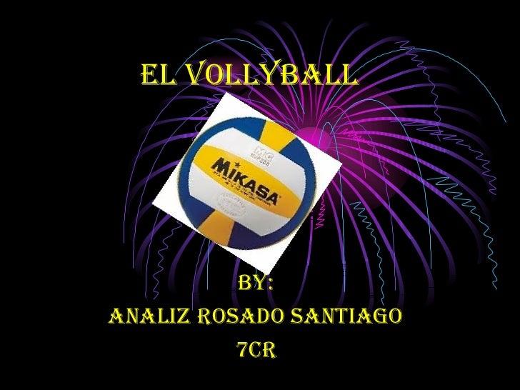 El VOLLYBALL By: Analiz Rosado Santiago 7cr