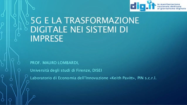 5G E LA TRASFORMAZIONE DIGITALE NEI SISTEMI DI IMPRESE PROF. MAURO LOMBARDI, Università degli studi di Firenze, DISEI Labo...