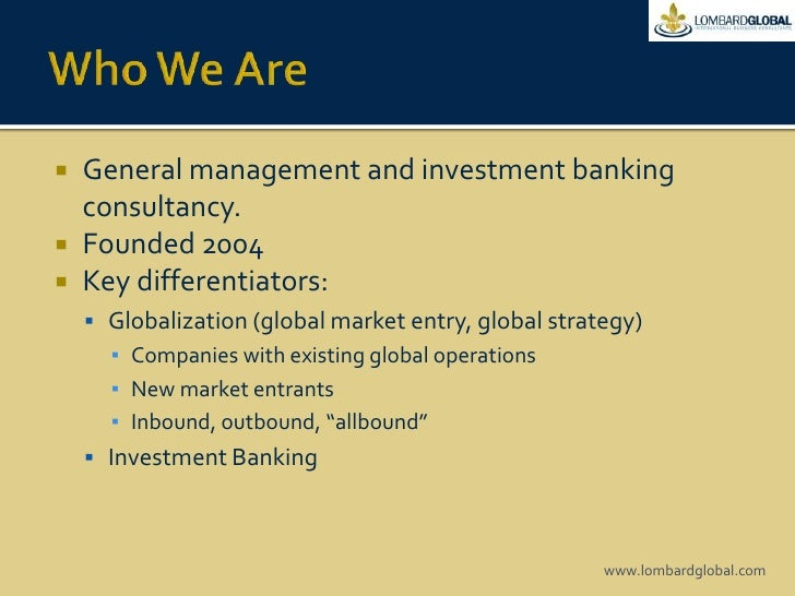 Who We Are<br />General management and investment banking consultancy. <br />Founded 2004<br />Key differentiators:<br />G...
