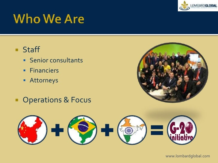 Who We Are<br />Staff<br />Senior consultants<br />Financiers <br />Attorneys<br />Operations & Focus  <br />www.lombardgl...