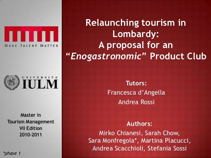 """Relaunching tourism in Lombardy:A proposal for an """"Enogastronomic"""" Product Club<br />Tutors:<br />Francesca d'Angella<br /..."""