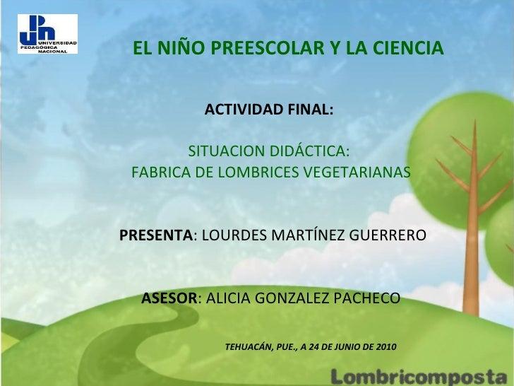 EL NIÑO PREESCOLAR Y LA CIENCIA ACTIVIDAD FINAL:   SITUACION DIDÁCTICA:  FABRICA DE LOMBRICES VEGETARIANAS PRESENTA : LOUR...