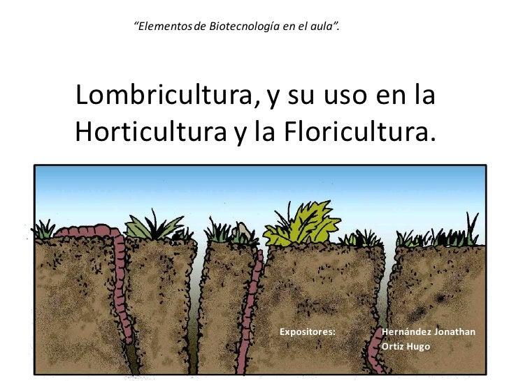 """""""Elementos de Biotecnología en el aula"""".     Lombricultura, y su uso en la Horticultura y la Floricultura.                ..."""