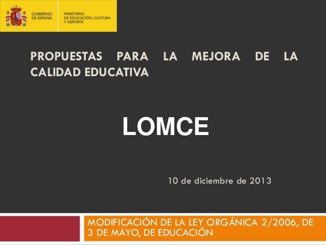 PROPUESTAS PARA CALIDAD EDUCATIVA  LA  MEJORA  DE  LA  LOMCE 10 de diciembre de 2013  MODIFICACIÓN DE LA LEY ORGÁNICA 2/20...