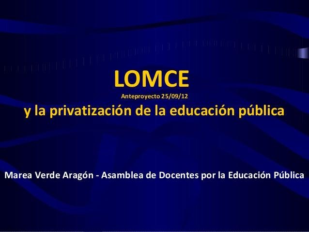 LOMCE                         Anteproyecto 25/09/12    y la privatización de la educación públicaMarea Verde Aragón - Asam...