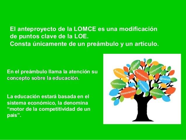 El anteproyecto de la LOMCE es una modificación de puntos clave de la LOE. Consta únicamente de un preámbulo y un artículo...