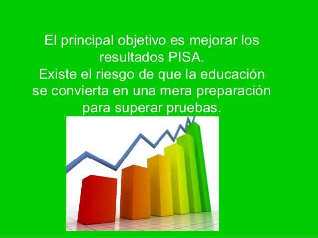 El principal objetivo es mejorar los            resultados PISA. Existe el riesgo de que la educaciónse convierta en una m...