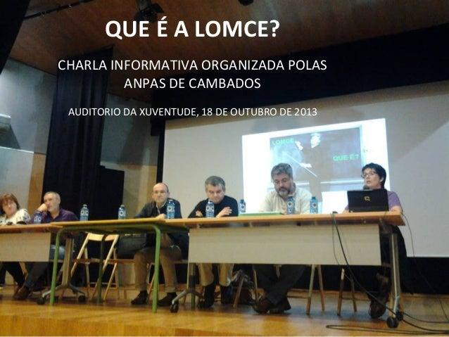 QUE É A LOMCE? CHARLA INFORMATIVA ORGANIZADA POLAS ANPAS DE CAMBADOS AUDITORIO DA XUVENTUDE, 18 DE OUTUBRO DE 2013