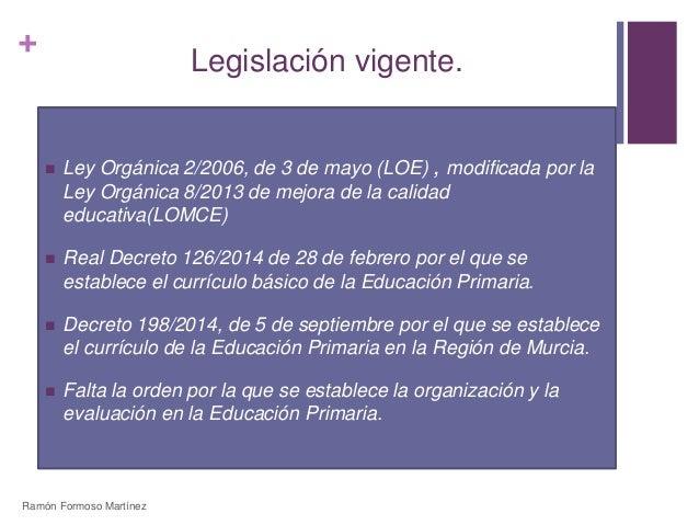 +  Legislación vigente.   Ley Orgánica 2/2006, de 3 de mayo (LOE) , modificada por la  Ley Orgánica 8/2013 de mejora de l...