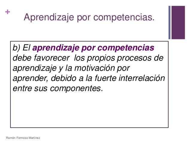 +  Aprendizaje por competencias.  b) El aprendizaje por competencias  debe favorecer los propios procesos de  aprendizaje ...