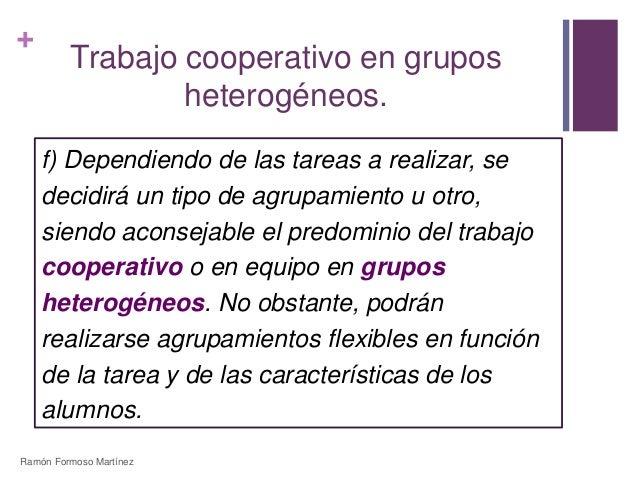 +  Trabajo cooperativo en grupos  heterogéneos.  f) Dependiendo de las tareas a realizar, se  decidirá un tipo de agrupami...