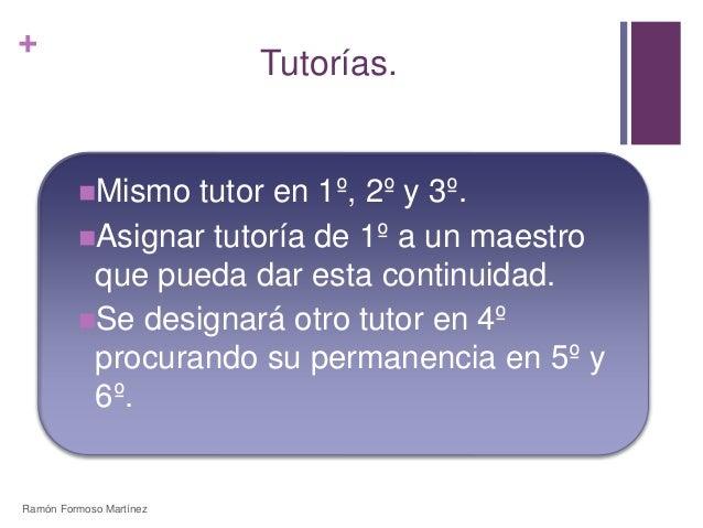 +  Tutorías.  Mismo tutor en 1º, 2º y 3º.  Asignar tutoría de 1º a un maestro  que pueda dar esta continuidad.  Se desi...