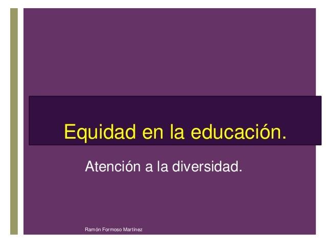 +  Equidad en la educación.  Atención a la diversidad.  Ramón Formoso Martínez